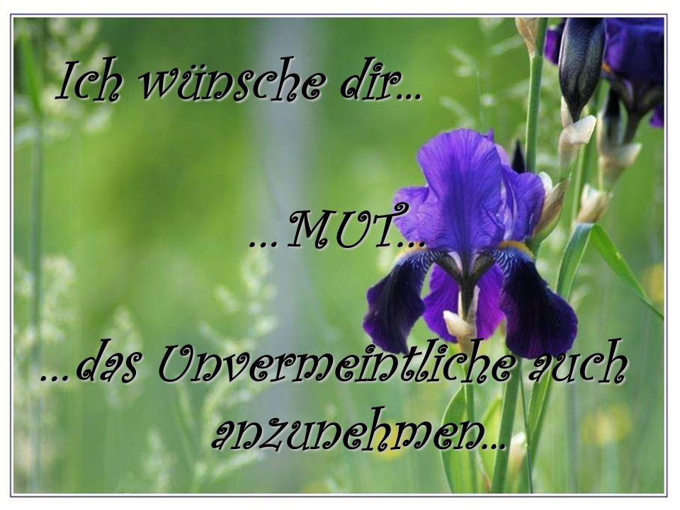 Ich wünsche dir... …MUT… …das Unvermeintliche auch anzunehmen...