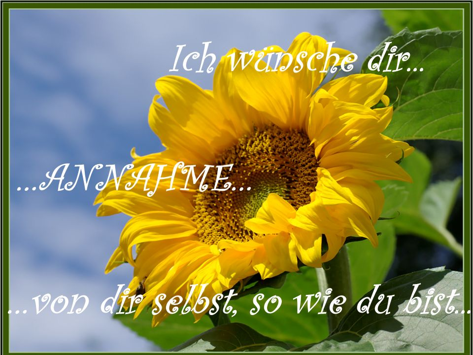 Ich wünsche dir... …ANNAHME… …von dir selbst, so wie du bist...