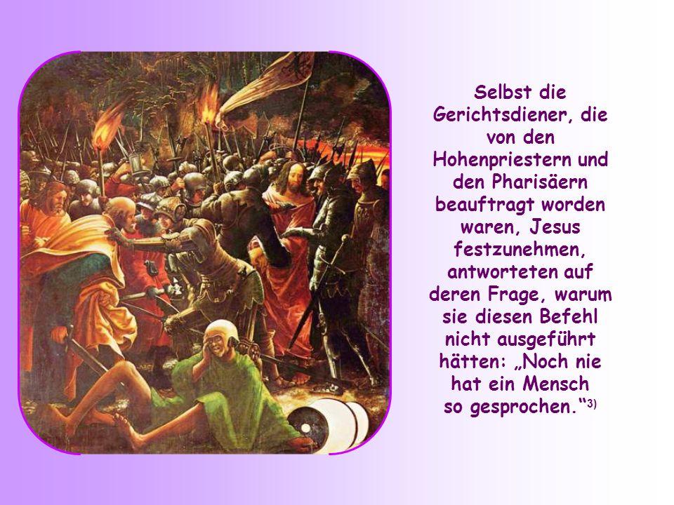 """Selbst die Gerichtsdiener, die von den Hohenpriestern und den Pharisäern beauftragt worden waren, Jesus festzunehmen, antworteten auf deren Frage, warum sie diesen Befehl nicht ausgeführt hätten: """"Noch nie"""