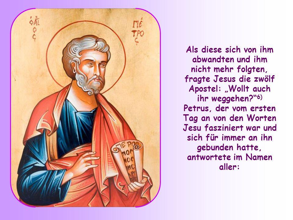 """Als diese sich von ihm abwandten und ihm nicht mehr folgten, fragte Jesus die zwölf Apostel: """"Wollt auch ihr weggehen 6) Petrus, der vom ersten Tag an von den Worten Jesu fasziniert war und sich für immer an ihn gebunden hatte, antwortete im Namen aller:"""
