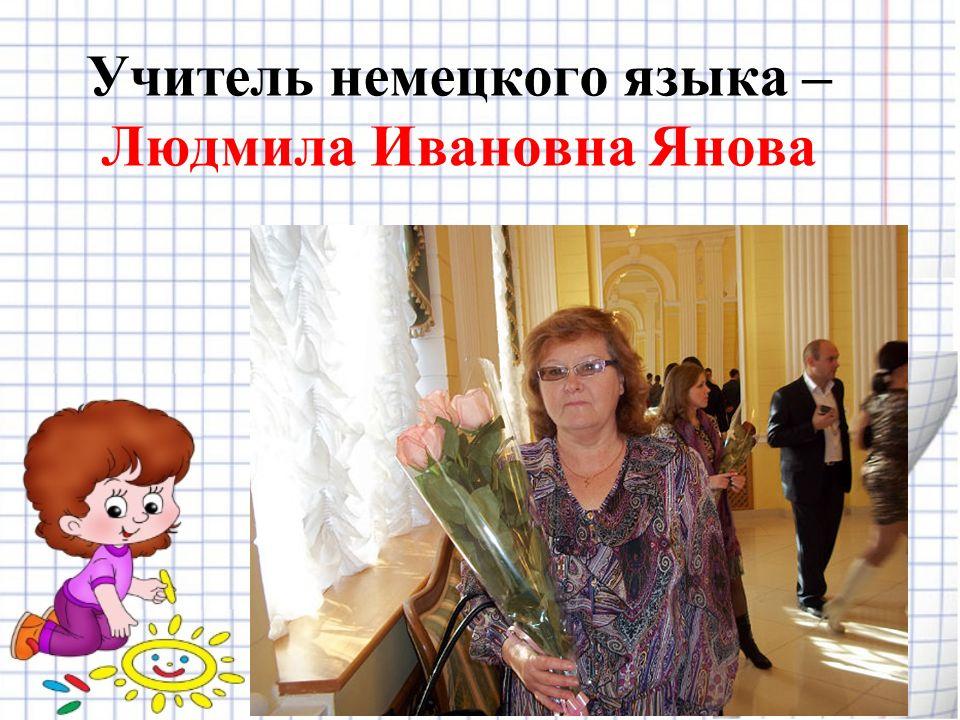 Учитель немецкого языка – Людмила Ивановна Янова