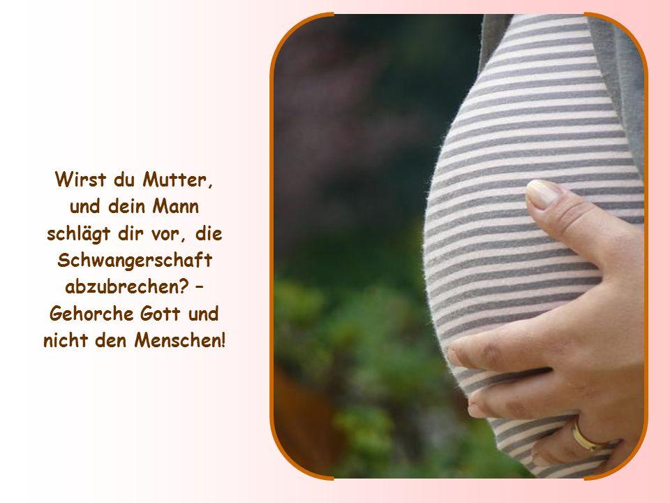 Wirst du Mutter, und dein Mann schlägt dir vor, die Schwangerschaft abzubrechen.