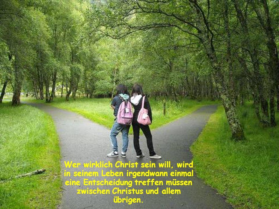 Wer wirklich Christ sein will, wird in seinem Leben irgendwann einmal eine Entscheidung treffen müssen zwischen Christus und allem übrigen.