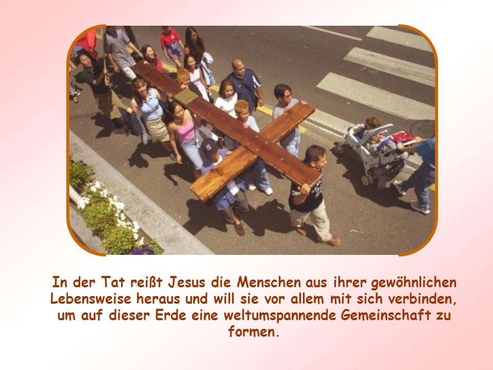 In der Tat reißt Jesus die Menschen aus ihrer gewöhnlichen Lebensweise heraus und will sie vor allem mit sich verbinden, um auf dieser Erde eine weltumspannende Gemeinschaft zu formen.