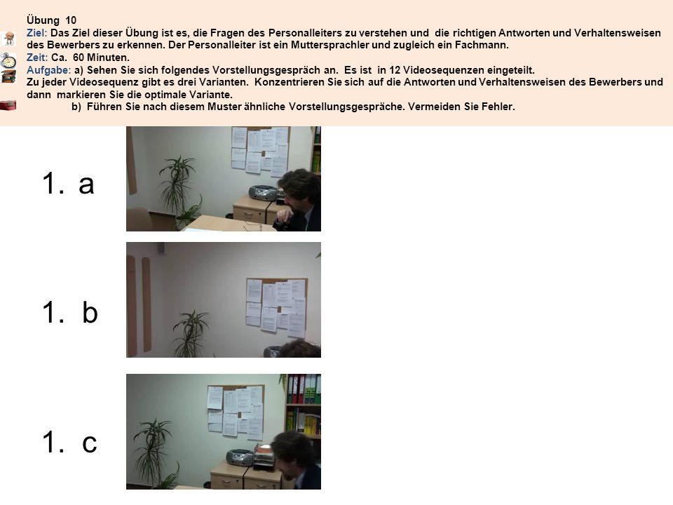 Übung 10 Ziel: Das Ziel dieser Übung ist es, die Fragen des Personalleiters zu verstehen und die richtigen Antworten und Verhaltensweisen des Bewerbers zu erkennen. Der Personalleiter ist ein Muttersprachler und zugleich ein Fachmann. Zeit: Ca. 60 Minuten. Aufgabe: a) Sehen Sie sich folgendes Vorstellungsgespräch an. Es ist in 12 Videosequenzen eingeteilt. Zu jeder Videosequenz gibt es drei Varianten. Konzentrieren Sie sich auf die Antworten und Verhaltensweisen des Bewerbers und dann markieren Sie die optimale Variante. b) Führen Sie nach diesem Muster ähnliche Vorstellungsgespräche. Vermeiden Sie Fehler.