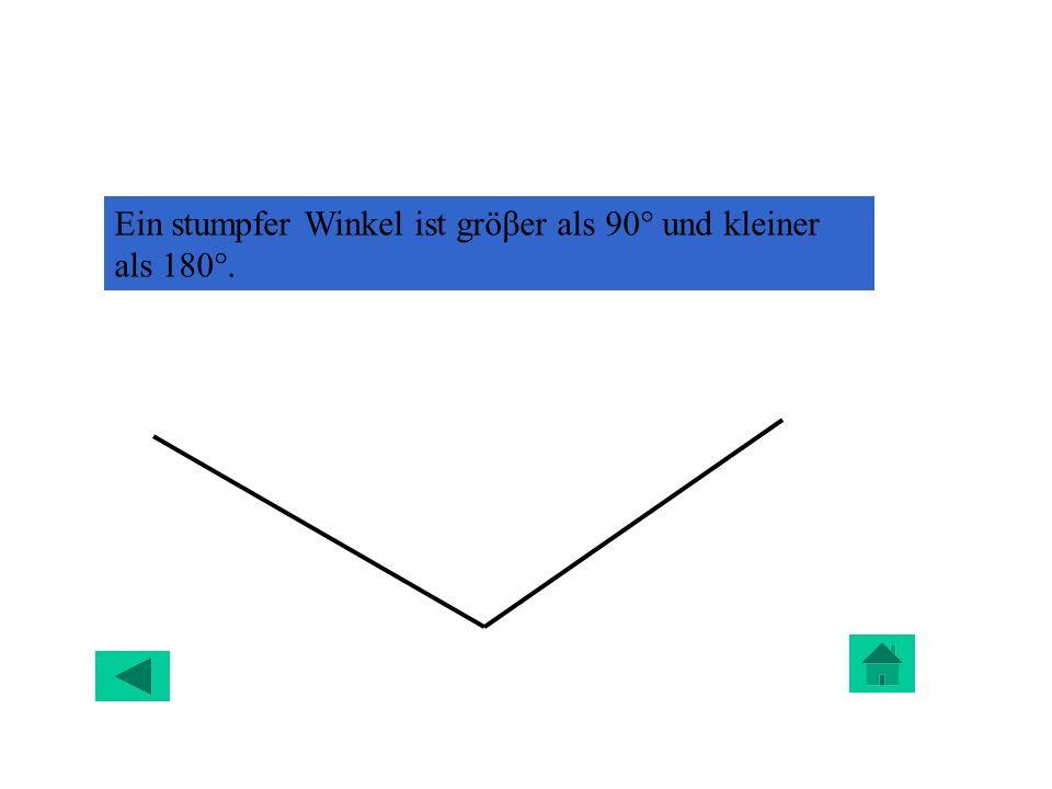 Ein stumpfer Winkel ist gröβer als 90° und kleiner als 180°.