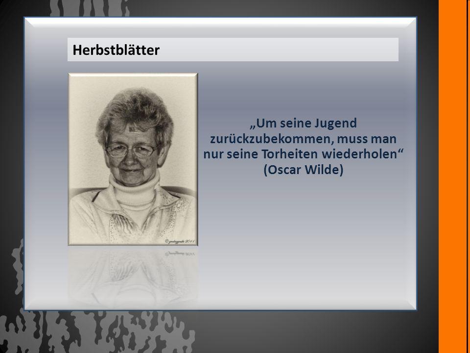 """Herbstblätter """"Um seine Jugend zurückzubekommen, muss man nur seine Torheiten wiederholen (Oscar Wilde)"""