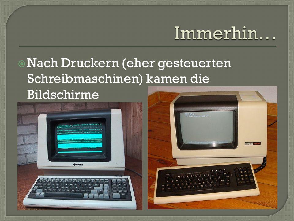 Immerhin… Nach Druckern (eher gesteuerten Schreibmaschinen) kamen die Bildschirme