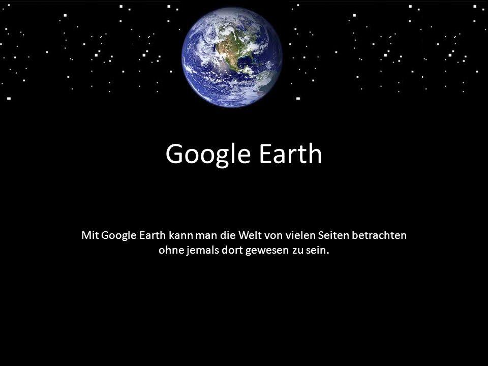 Google Earth Mit Google Earth kann man die Welt von vielen Seiten betrachten ohne jemals dort gewesen zu sein.