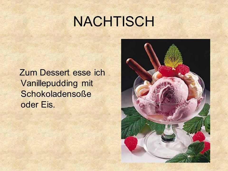 NACHTISCH Zum Dessert esse ich Vanillepudding mit Schokoladensoße oder Eis.
