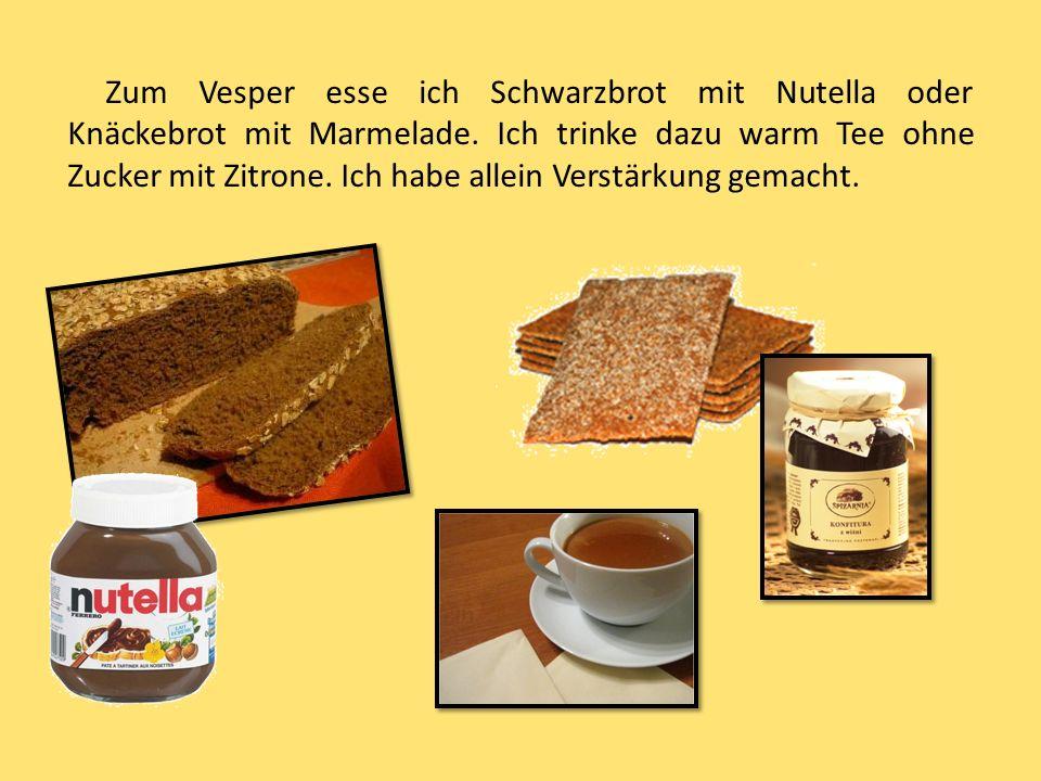 Zum Vesper esse ich Schwarzbrot mit Nutella oder Knäckebrot mit Marmelade.
