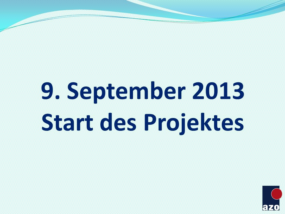 9. September 2013 Start des Projektes