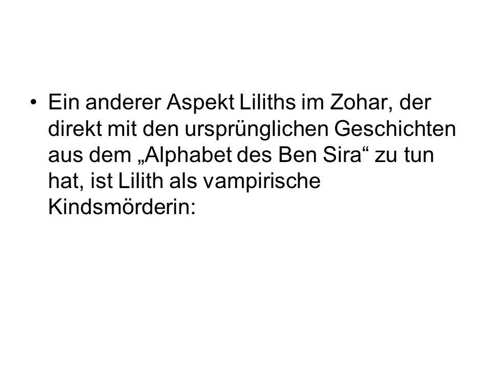 """Ein anderer Aspekt Liliths im Zohar, der direkt mit den ursprünglichen Geschichten aus dem """"Alphabet des Ben Sira zu tun hat, ist Lilith als vampirische Kindsmörderin:"""