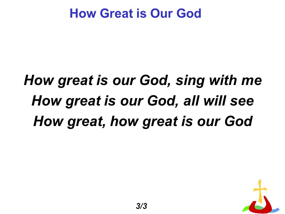 How Great is Our God How great is our God, sing with me How great is our God, all will see How great, how great is our God