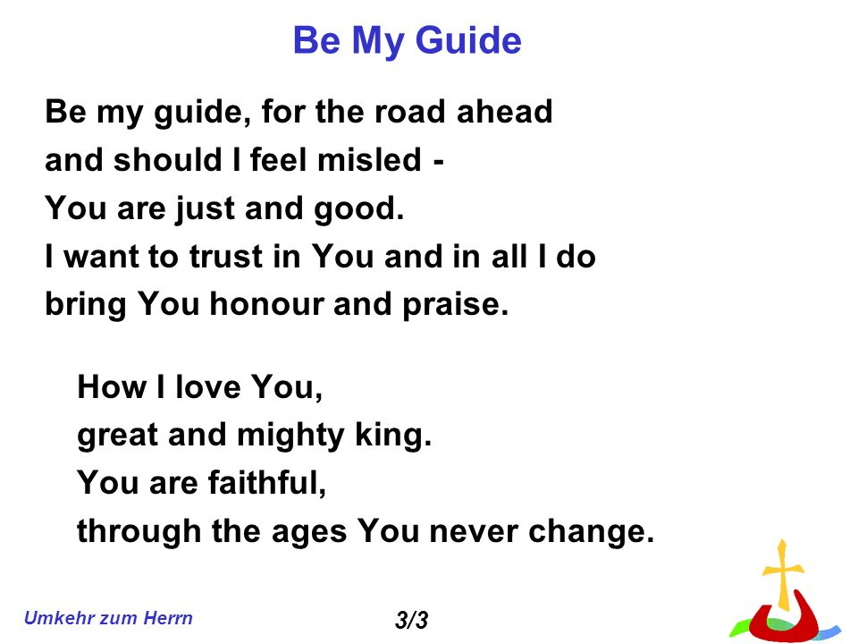 Be My Guide Be my guide, for the road ahead and should I feel misled -