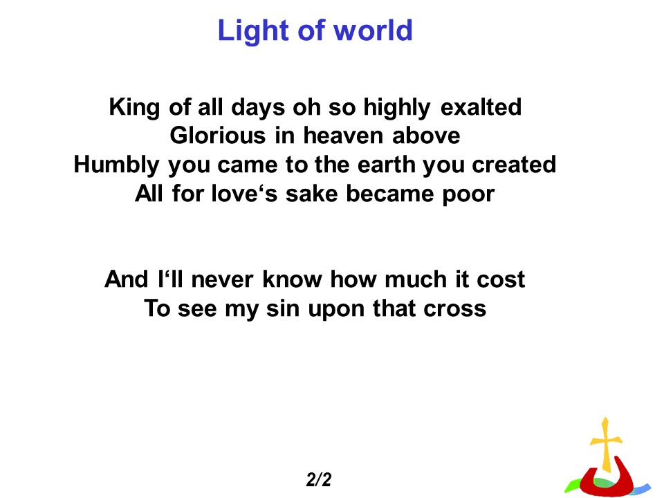 Light of world King of all days oh so highly exalted