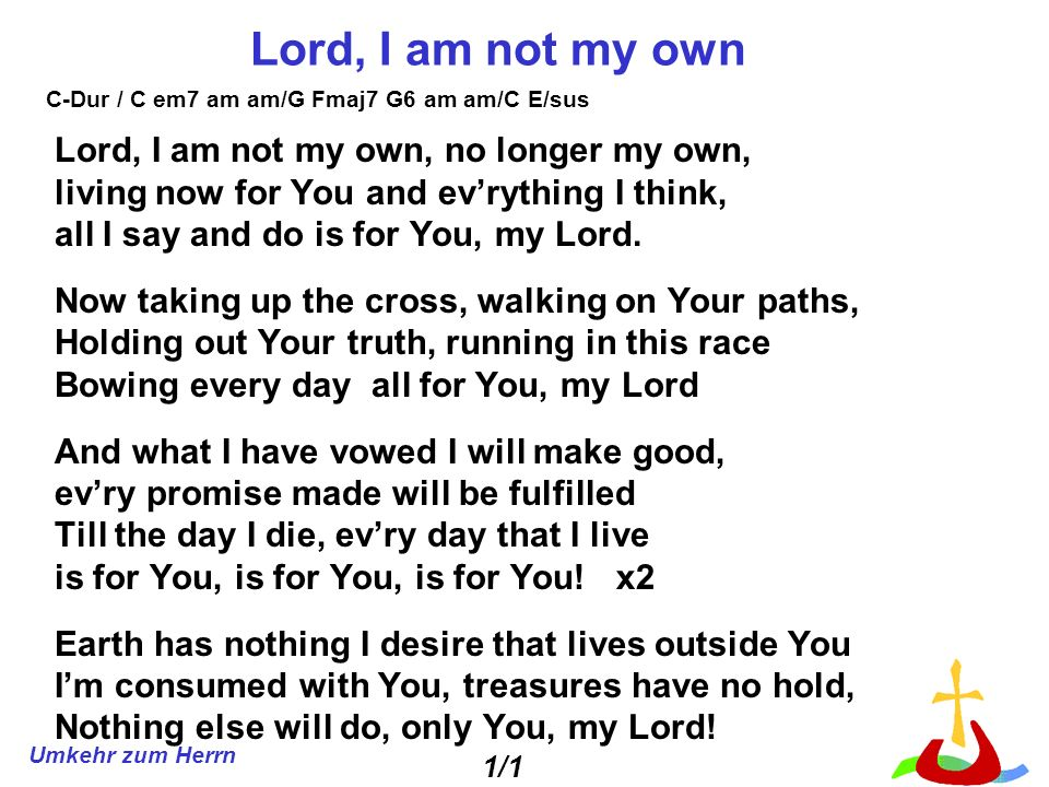 Lord, I am not my own Lord, I am not my own, no longer my own,