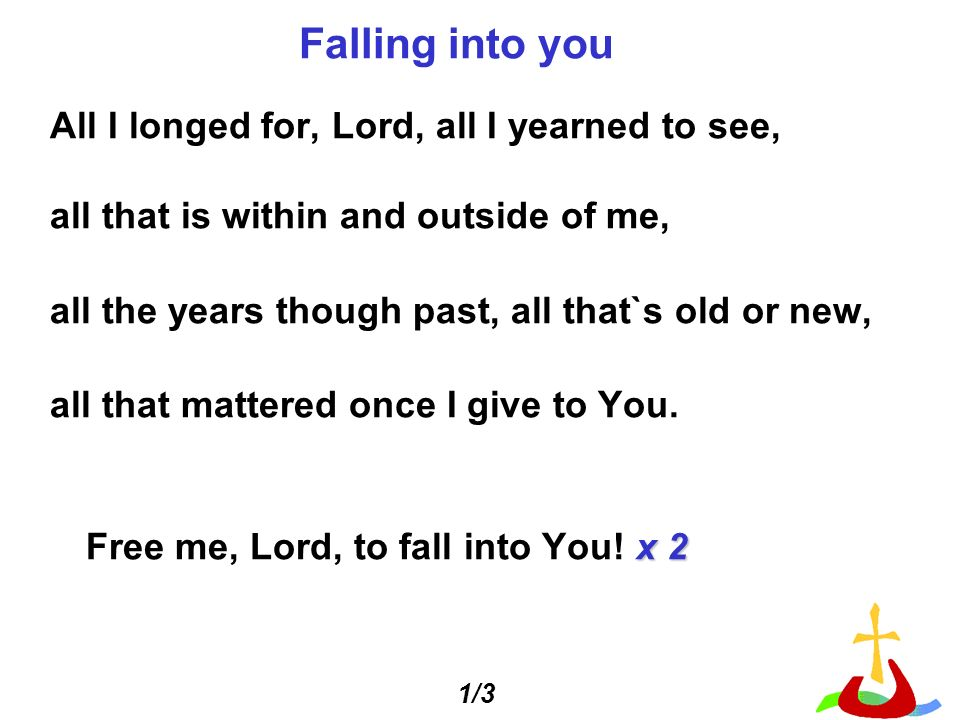 Falling into you All I longed for, Lord, all I yearned to see,