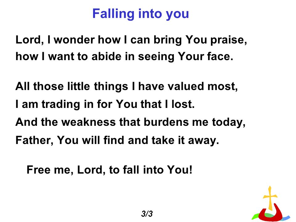 Falling into you Lord, I wonder how I can bring You praise,