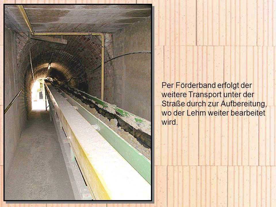 Per Förderband erfolgt der weitere Transport unter der Straße durch zur Aufbereitung, wo der Lehm weiter bearbeitet wird.