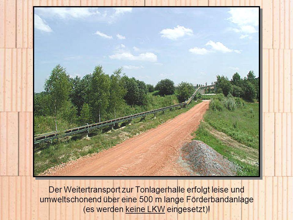 Der Weitertransport zur Tonlagerhalle erfolgt leise und umweltschonend über eine 500 m lange Förderbandanlage (es werden keine LKW eingesetzt)!