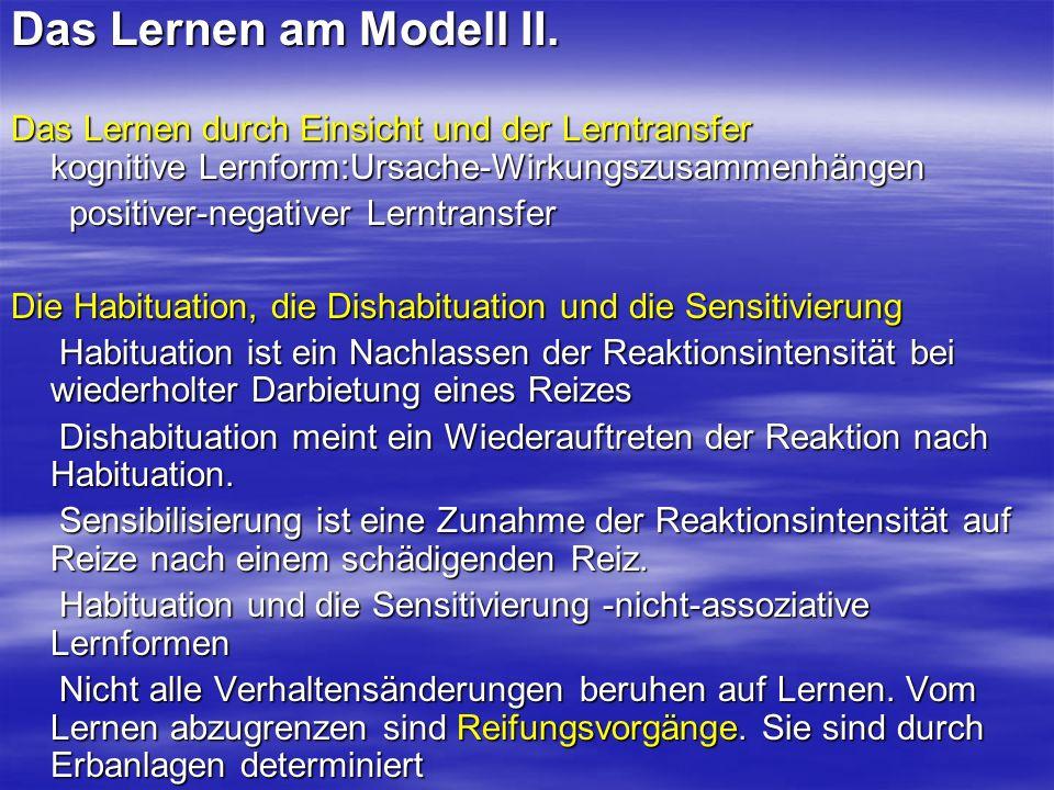 Das Lernen am Modell II. Das Lernen durch Einsicht und der Lerntransfer kognitive Lernform:Ursache-Wirkungszusammenhängen.