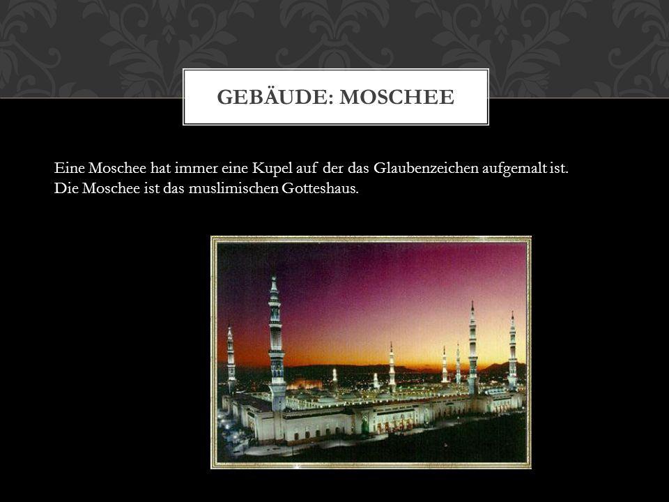 Gebäude: Moschee Eine Moschee hat immer eine Kupel auf der das Glaubenzeichen aufgemalt ist. Die Moschee ist das muslimischen Gotteshaus.