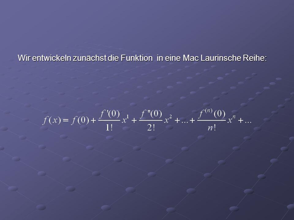 Wir entwickeln zunächst die Funktion in eine Mac Laurinsche Reihe: