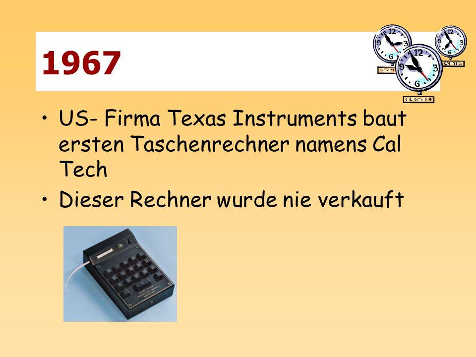1967 US- Firma Texas Instruments baut ersten Taschenrechner namens Cal Tech. Dieser Rechner wurde nie verkauft.