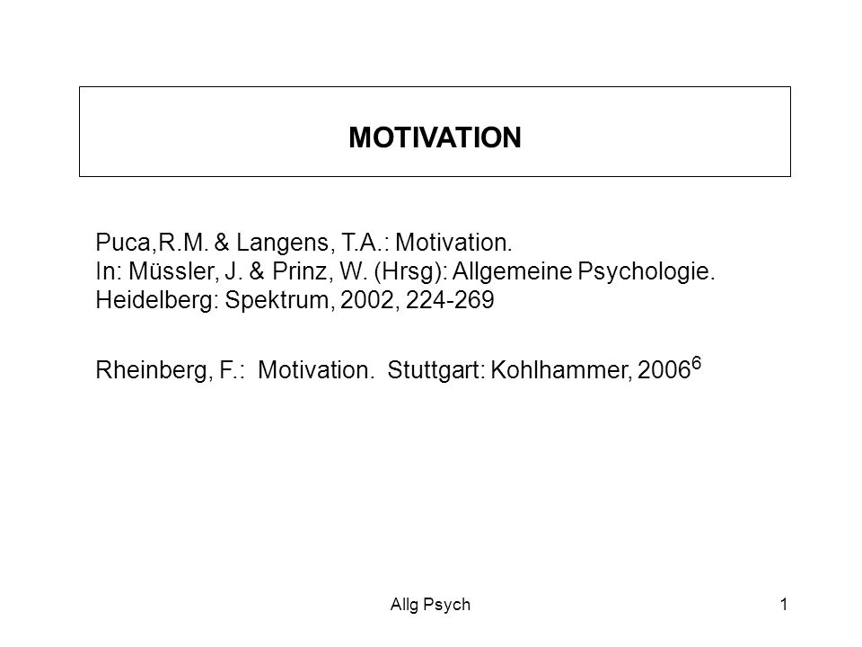 MOTIVATION Puca,R.M. & Langens, T.A.: Motivation. In: Müssler, J. & Prinz, W. (Hrsg): Allgemeine Psychologie. Heidelberg: Spektrum, 2002, 224-269.