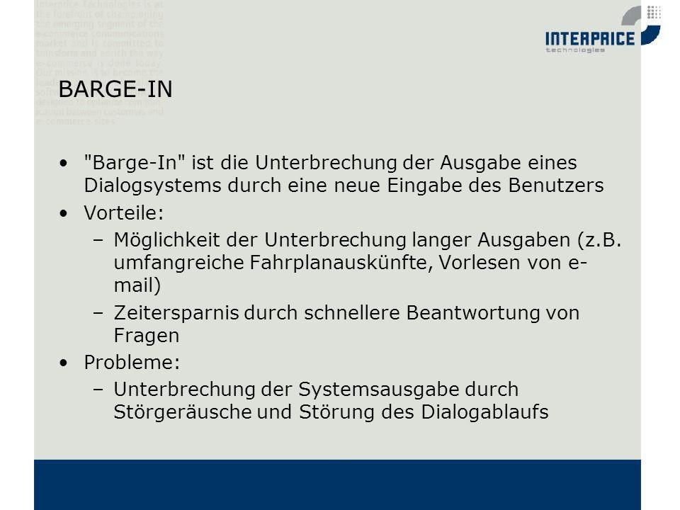 BARGE-IN Barge-In ist die Unterbrechung der Ausgabe eines Dialogsystems durch eine neue Eingabe des Benutzers.