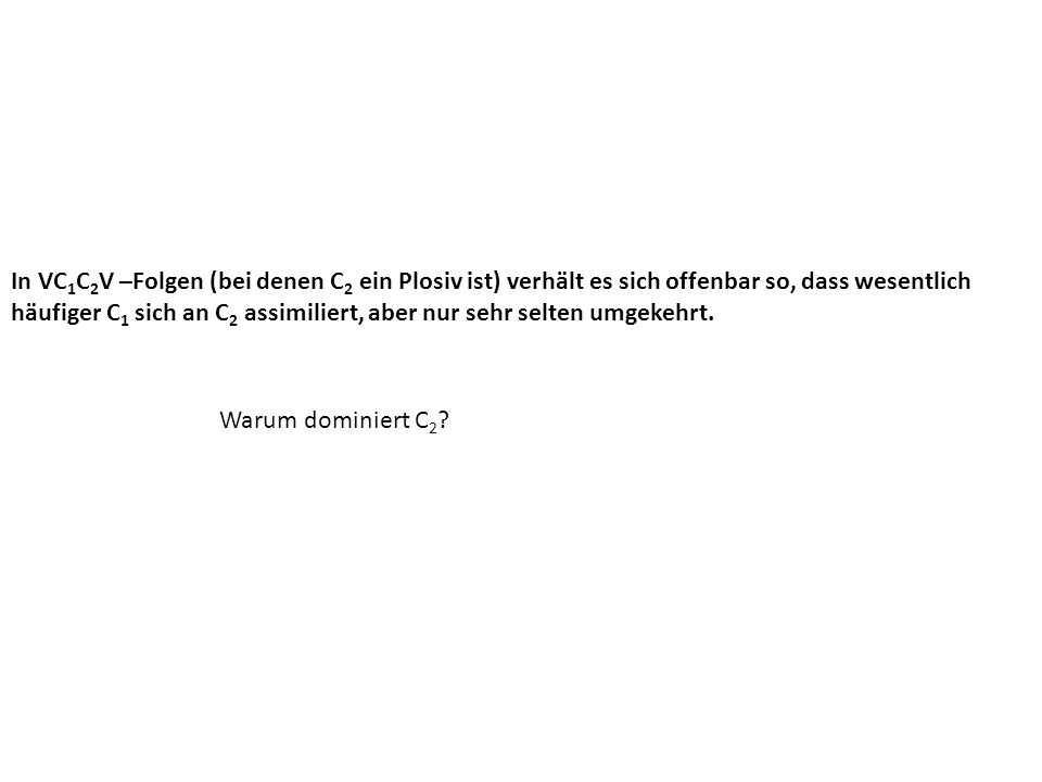 In VC1C2V –Folgen (bei denen C2 ein Plosiv ist) verhält es sich offenbar so, dass wesentlich häufiger C1 sich an C2 assimiliert, aber nur sehr selten umgekehrt.