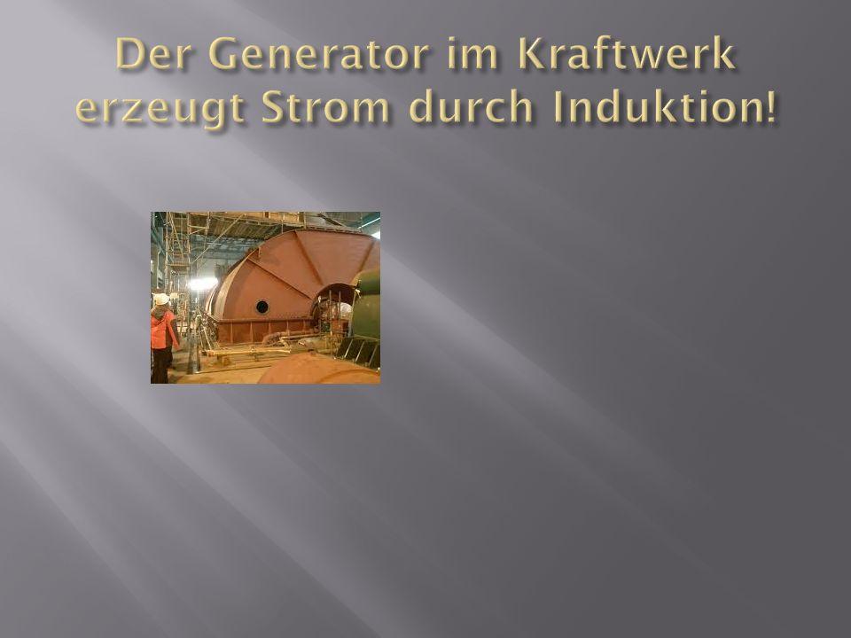 Der Generator im Kraftwerk erzeugt Strom durch Induktion!