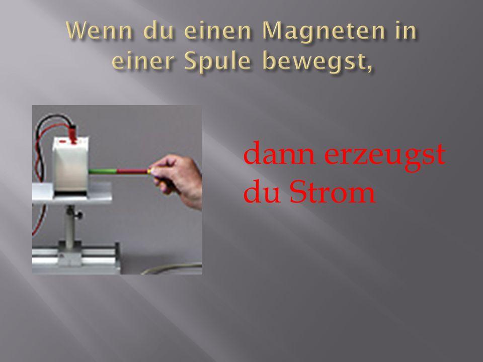 Wenn du einen Magneten in einer Spule bewegst,