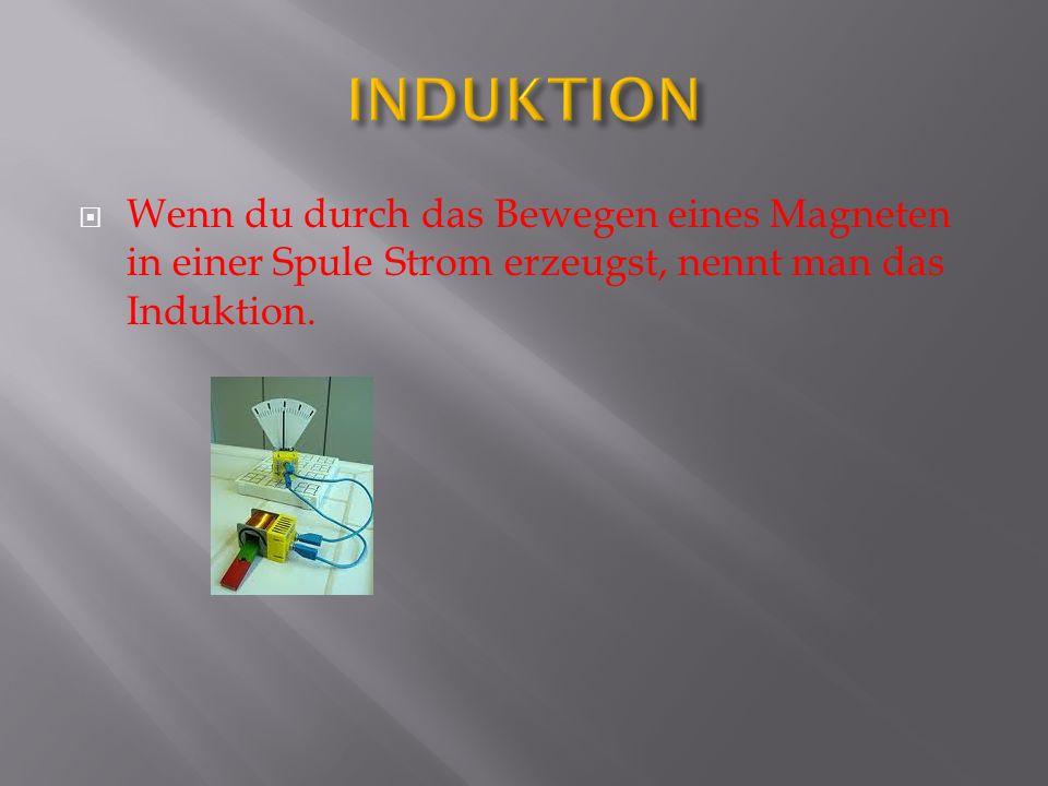 INDUKTION Wenn du durch das Bewegen eines Magneten in einer Spule Strom erzeugst, nennt man das Induktion.