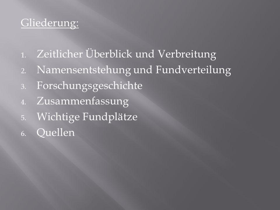 Gliederung: Zeitlicher Überblick und Verbreitung. Namensentstehung und Fundverteilung. Forschungsgeschichte.