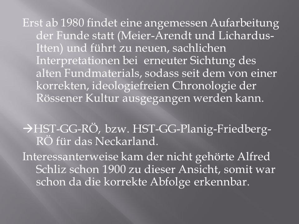 Erst ab 1980 findet eine angemessen Aufarbeitung der Funde statt (Meier-Arendt und Lichardus-Itten) und führt zu neuen, sachlichen Interpretationen bei erneuter Sichtung des alten Fundmaterials, sodass seit dem von einer korrekten, ideologiefreien Chronologie der Rössener Kultur ausgegangen werden kann.
