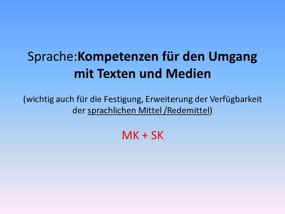 Sprache:Kompetenzen für den Umgang mit Texten und Medien (wichtig auch für die Festigung, Erweiterung der Verfügbarkeit der sprachlichen Mittel /Redemittel) MK + SK