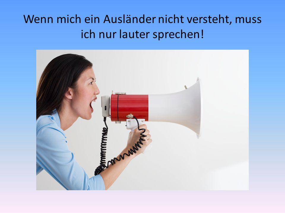 Wenn mich ein Ausländer nicht versteht, muss ich nur lauter sprechen!