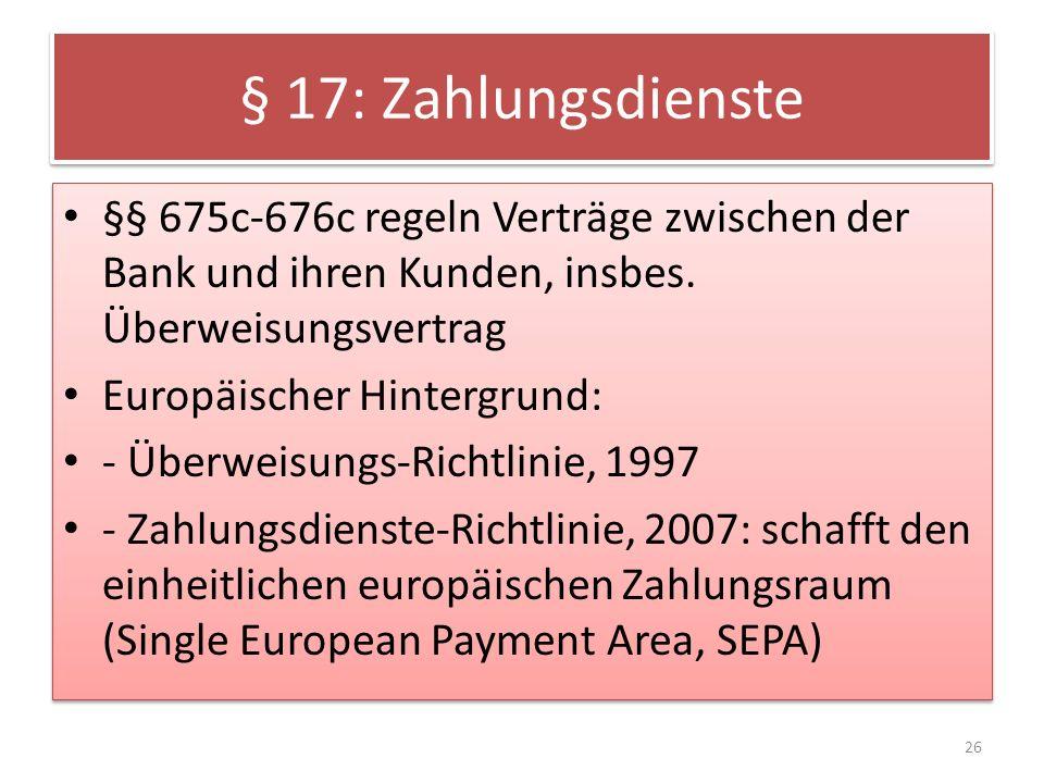 § 17: Zahlungsdienste §§ 675c-676c regeln Verträge zwischen der Bank und ihren Kunden, insbes. Überweisungsvertrag.