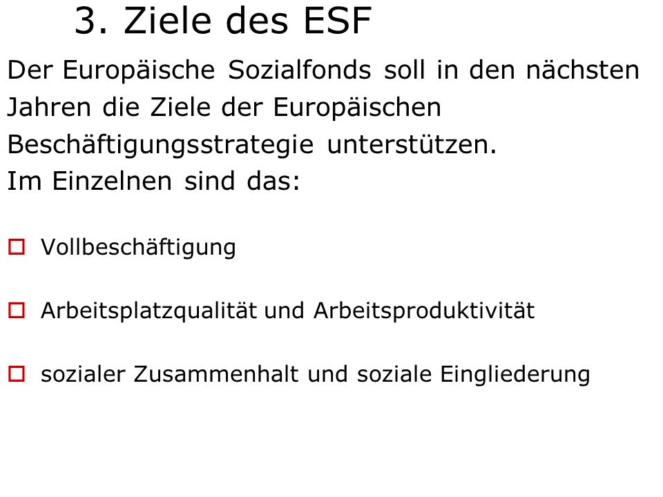 3. Ziele des ESF Der Europäische Sozialfonds soll in den nächsten