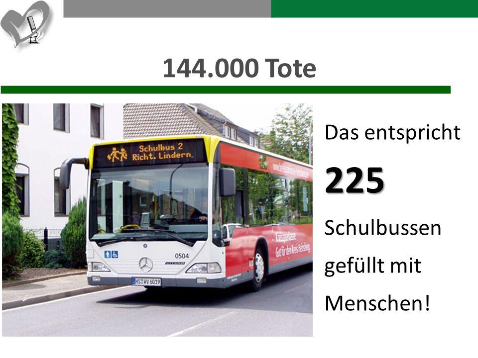 144.000 Tote Das entspricht 225 Schulbussen gefüllt mit Menschen!