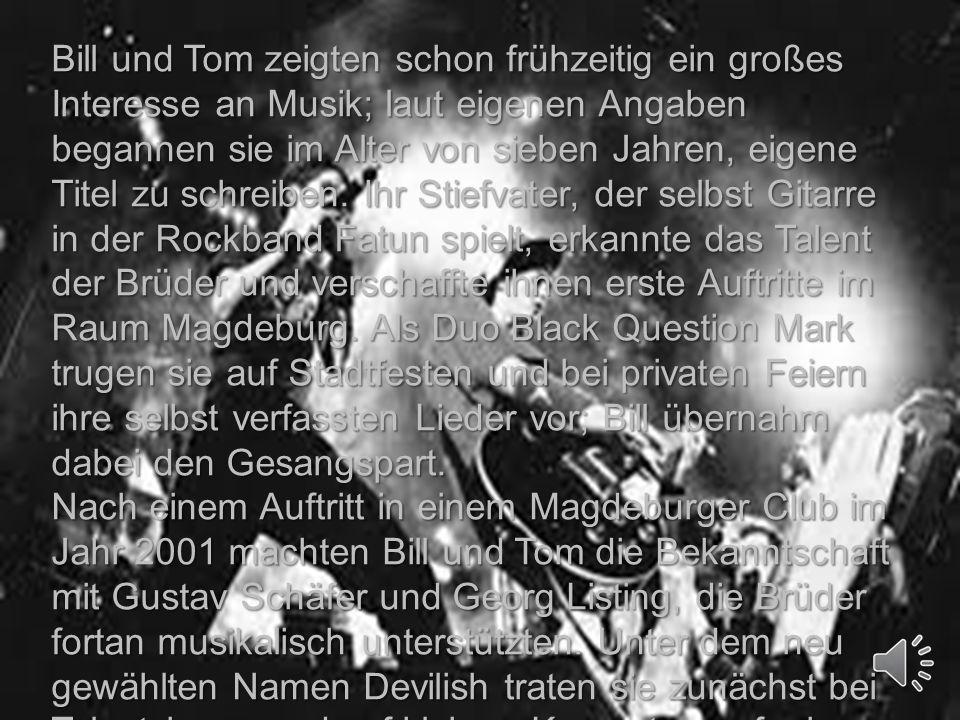 Bill und Tom zeigten schon frühzeitig ein großes Interesse an Musik; laut eigenen Angaben begannen sie im Alter von sieben Jahren, eigene Titel zu schreiben. Ihr Stiefvater, der selbst Gitarre in der Rockband Fatun spielt, erkannte das Talent der Brüder und verschaffte ihnen erste Auftritte im Raum Magdeburg. Als Duo Black Question Mark trugen sie auf Stadtfesten und bei privaten Feiern ihre selbst verfassten Lieder vor; Bill übernahm dabei den Gesangspart.