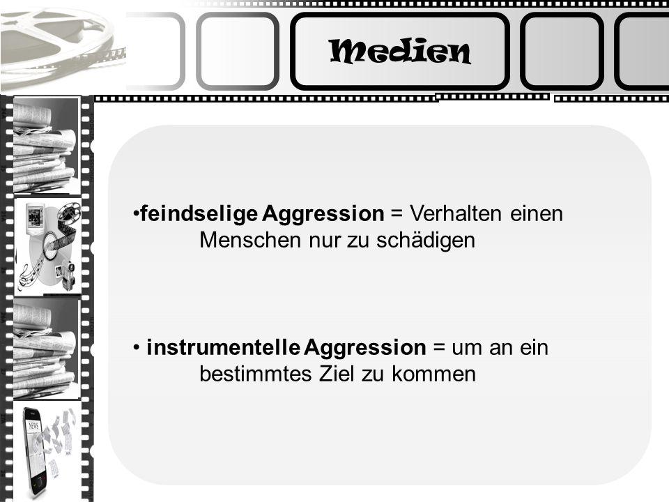 Medien feindselige Aggression = Verhalten einen Menschen nur zu schädigen. instrumentelle Aggression = um an ein bestimmtes Ziel zu kommen.