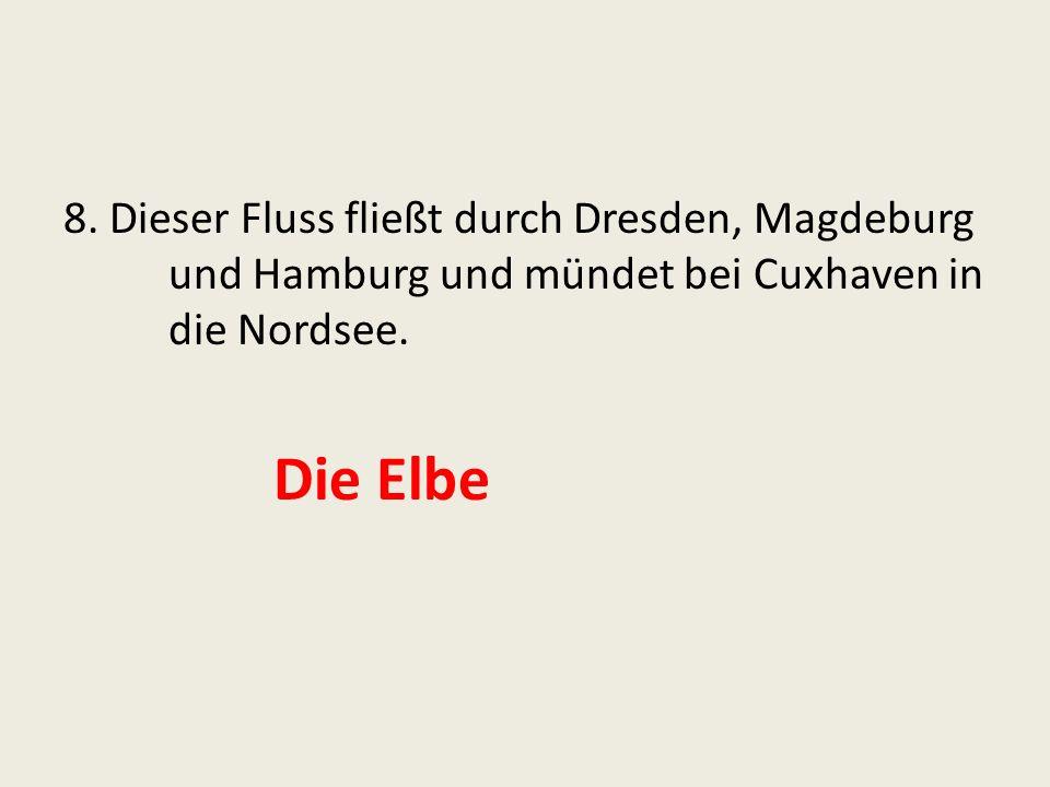 8. Dieser Fluss fließt durch Dresden, Magdeburg und Hamburg und mündet bei Cuxhaven in die Nordsee.