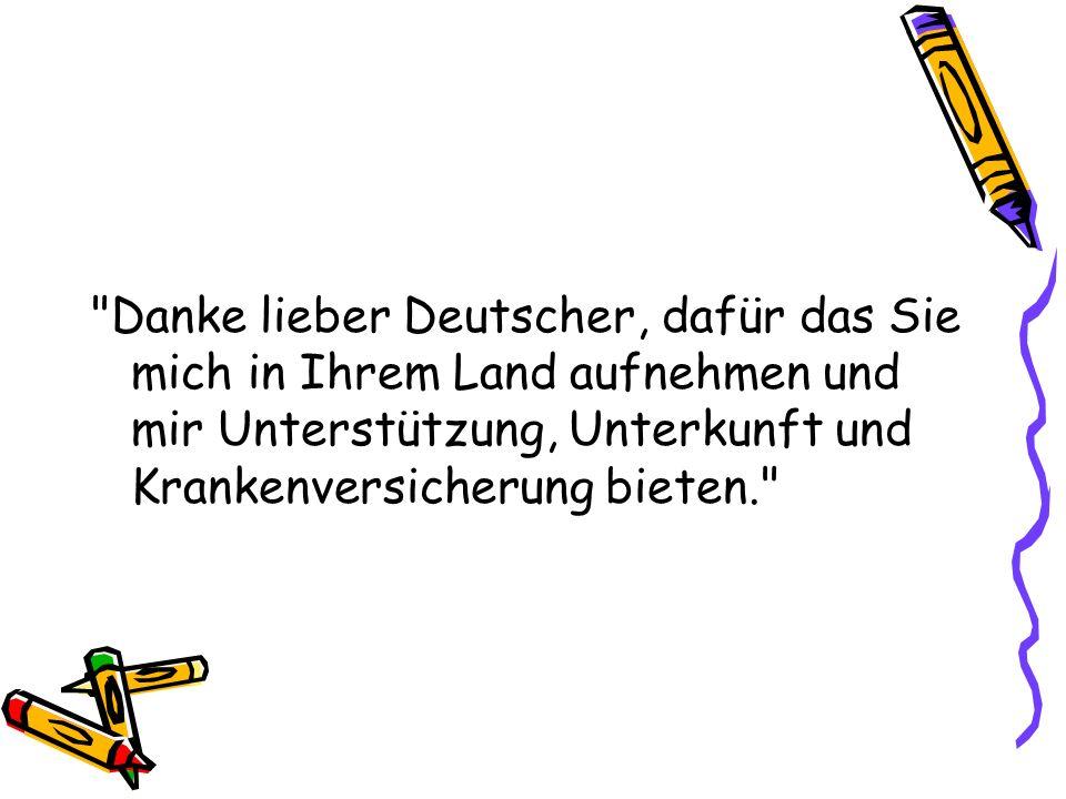 Danke lieber Deutscher, dafür das Sie mich in Ihrem Land aufnehmen und mir Unterstützung, Unterkunft und Krankenversicherung bieten.