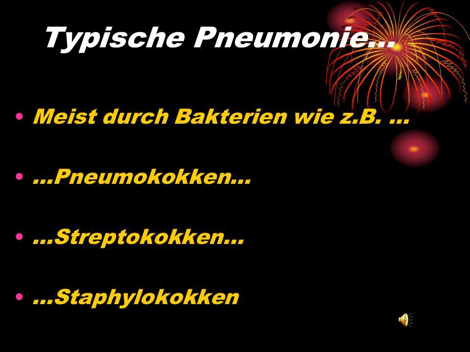 Typische Pneumonie… Meist durch Bakterien wie z.B. … …Pneumokokken…