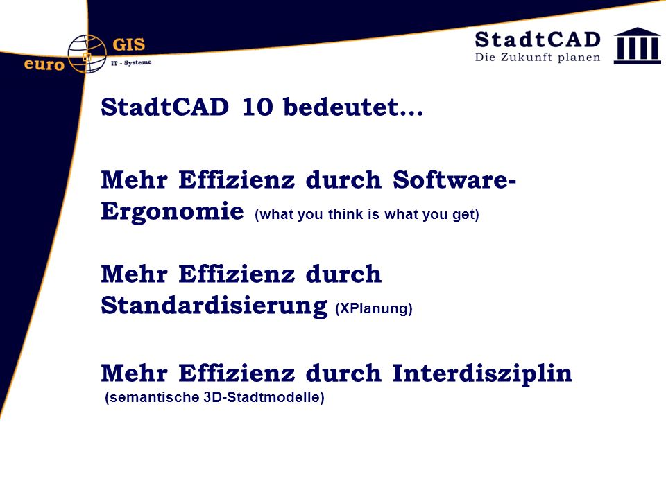 StadtCAD 10 bedeutet… Mehr Effizienz durch Software-Ergonomie (what you think is what you get) Mehr Effizienz durch Standardisierung (XPlanung)