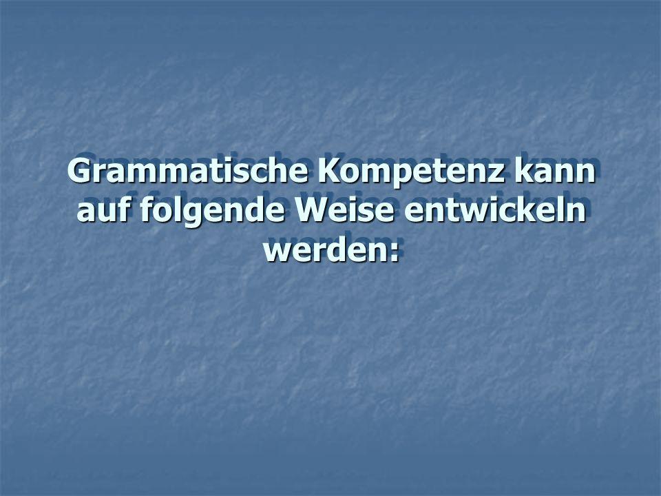 Grammatische Kompetenz kann auf folgende Weise entwickeln werden: