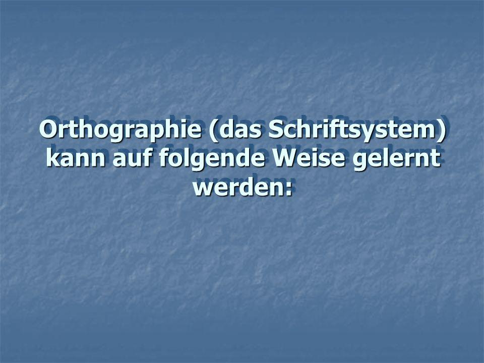 Orthographie (das Schriftsystem) kann auf folgende Weise gelernt werden: